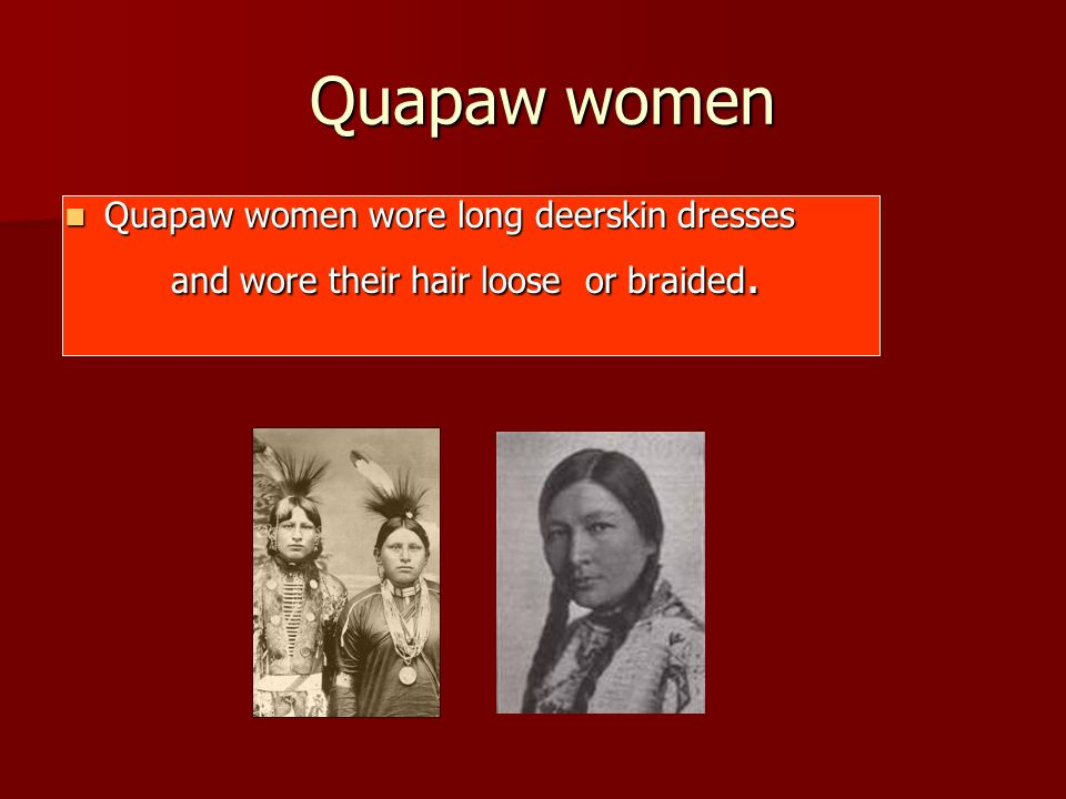 Quapaw women Quapaw women wore long deerskin dresses
