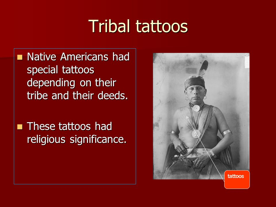 Tribal tattoosNative Americans had special tattoos depending on their tribe and their deeds. These tattoos had religious significance.