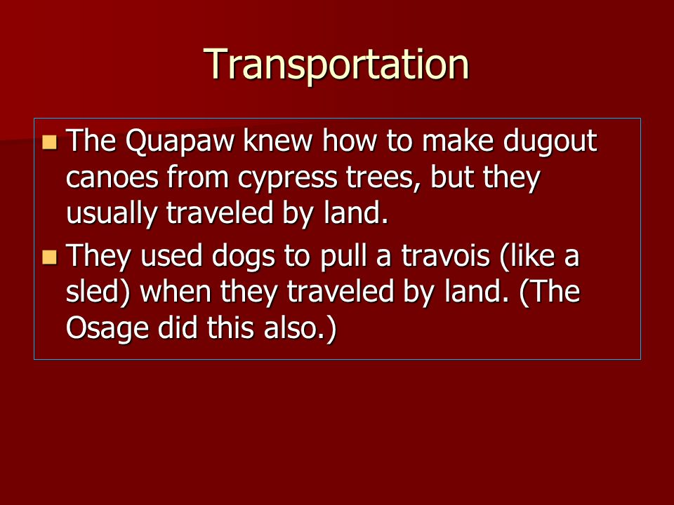 TransportationThe Quapaw knew how to make dugout canoes from cypress trees, but they usually traveled by land.