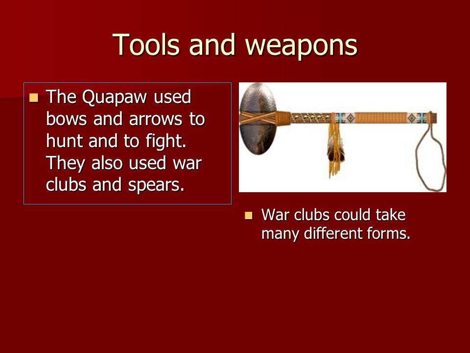 Tools and weaponsThe Quapaw used bows and arrows to hunt and to fight. They also used war clubs and spears.