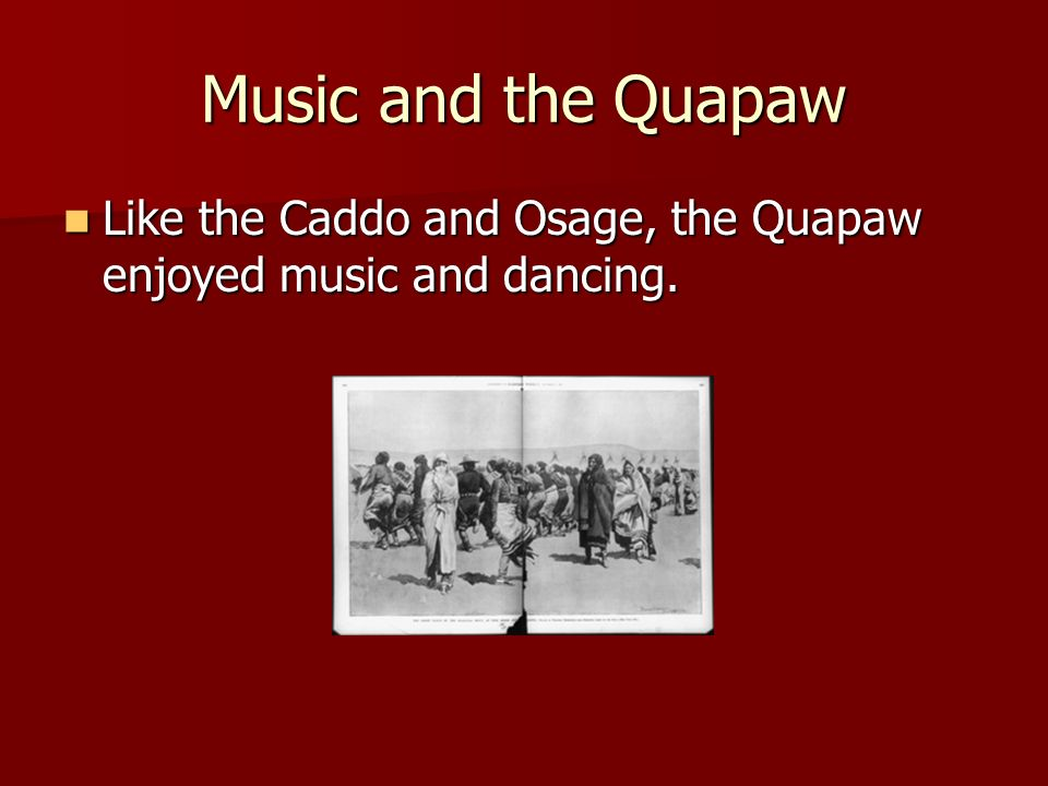 Music and the Quapaw Like the Caddo and Osage, the Quapaw enjoyed music and dancing.