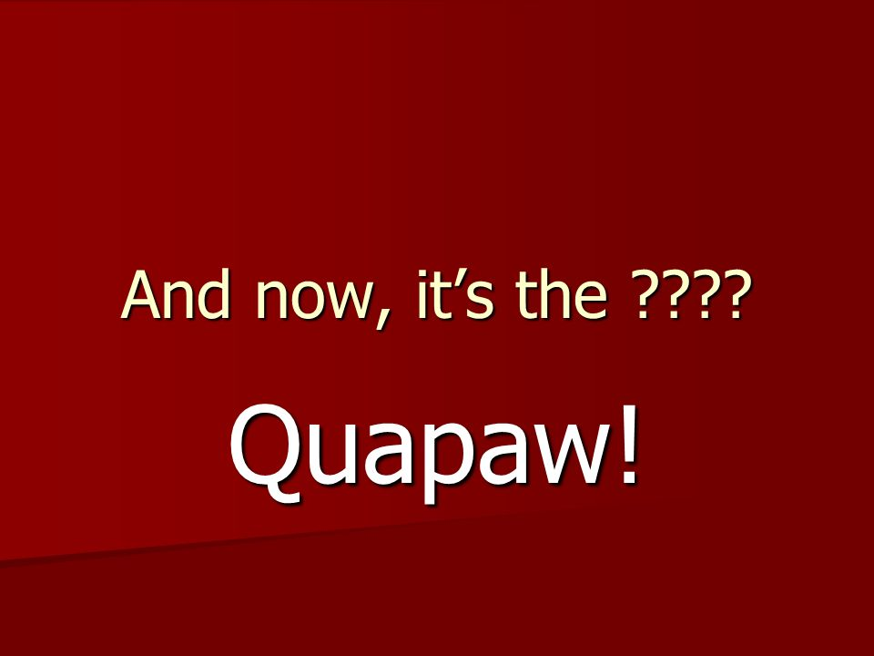 And now, it's the Quapaw!