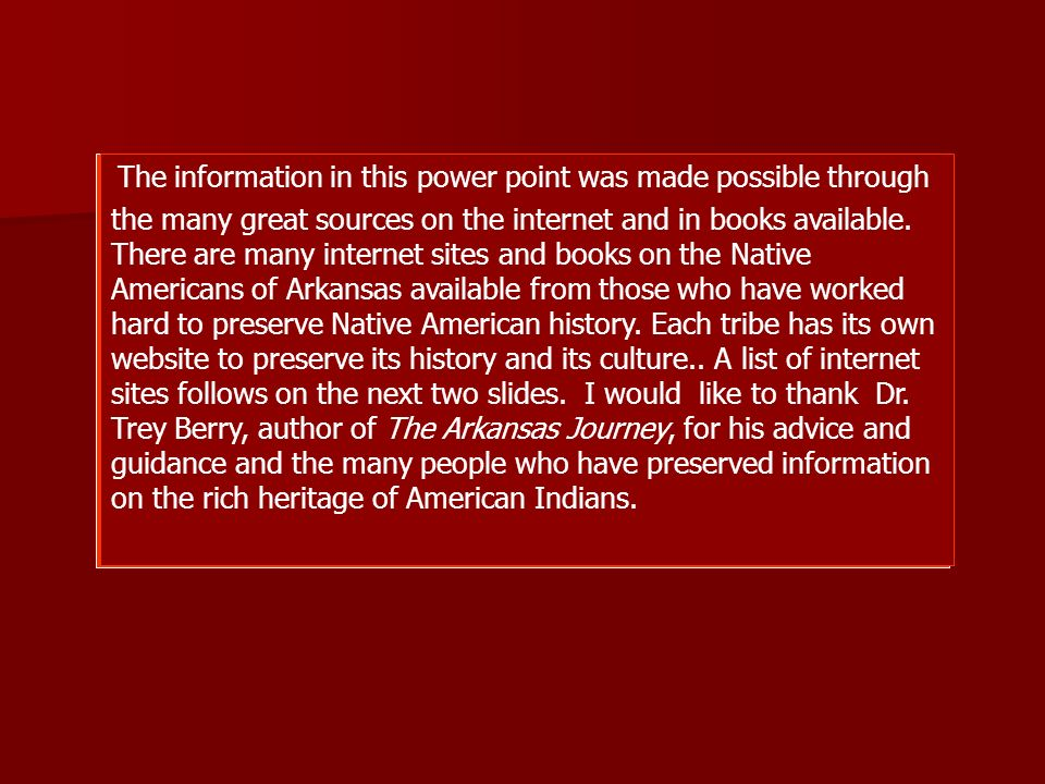 The information in this power point was made possible through the many great sources on the internet and in books available. There are many internet sites and books on the Native Americans of Arkansas available from those who have worked hard to preserve Native American history. Each tribe has its own website to preserve its history and its culture.. A list of internet sites follows on the next two slides. I would like to thank Dr. Trey Berry, author of The Arkansas Journey, for his advice and guidance and the many people who have preserved information on the rich heritage of American Indians.