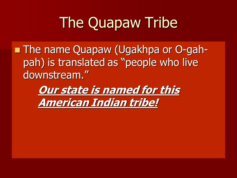 The Quapaw Tribe The name Quapaw (Ugakhpa or O-gah-pah) is translated as people who live downstream.