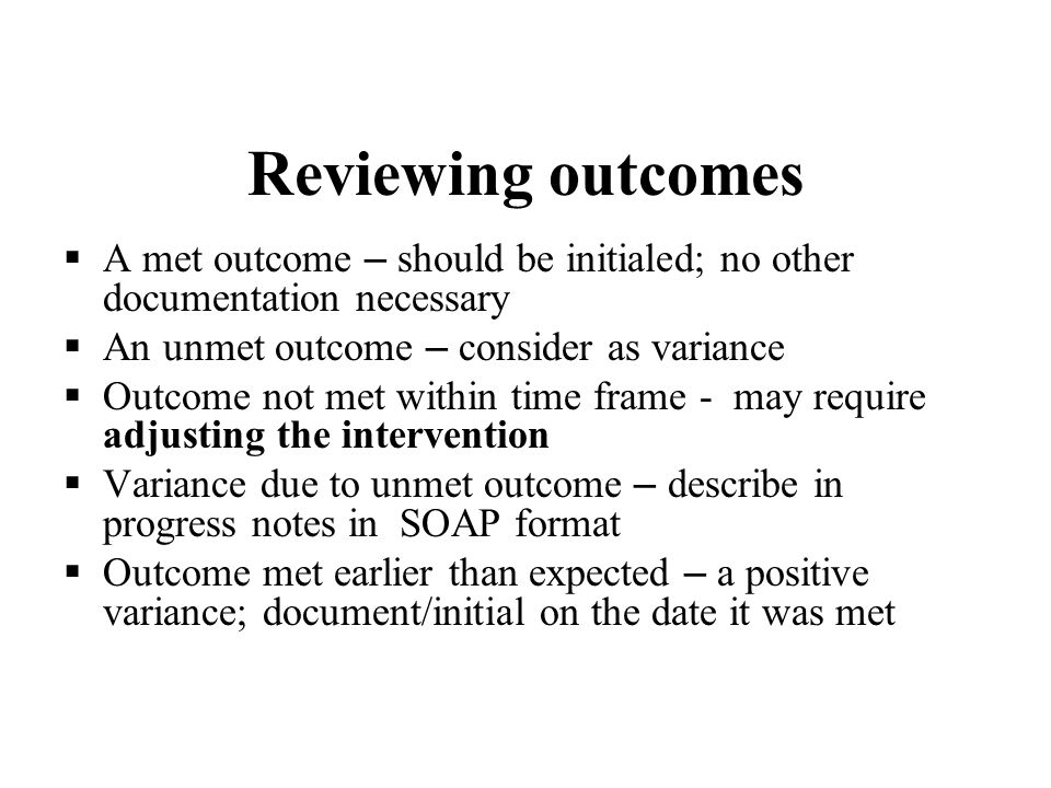 Reviewing outcomes A met outcome – should be initialed; no other documentation necessary. An unmet outcome – consider as variance.