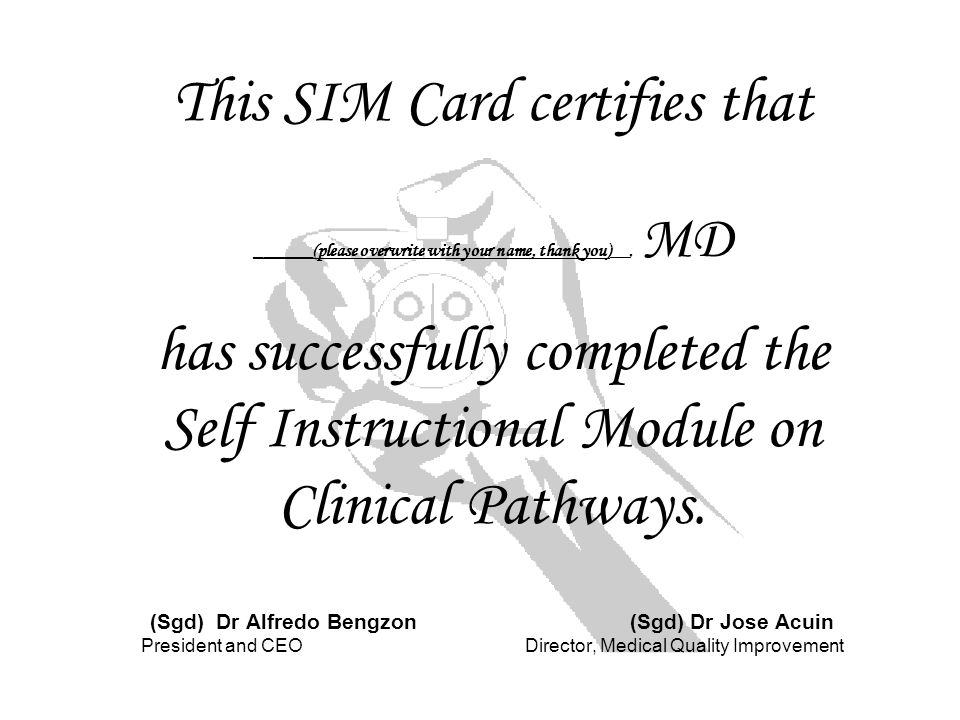 This SIM Card certifies that ______(please overwrite with your name, thank you)__, MD has successfully completed the Self Instructional Module on Clinical Pathways.