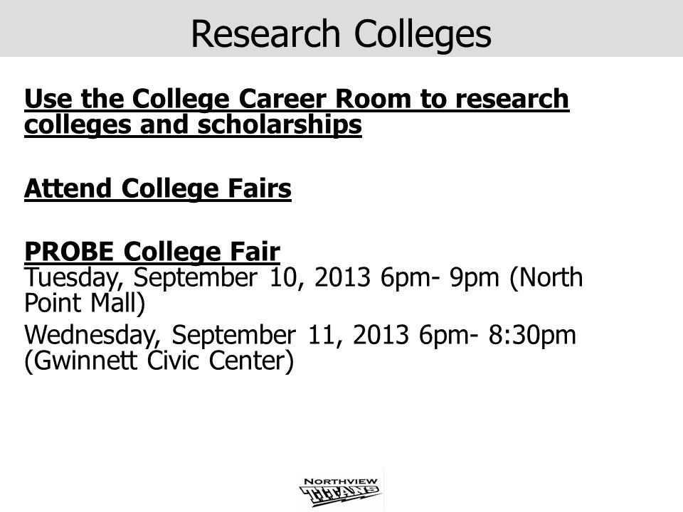 Research Colleges Use the College Career Room to research colleges and scholarships. Attend College Fairs.