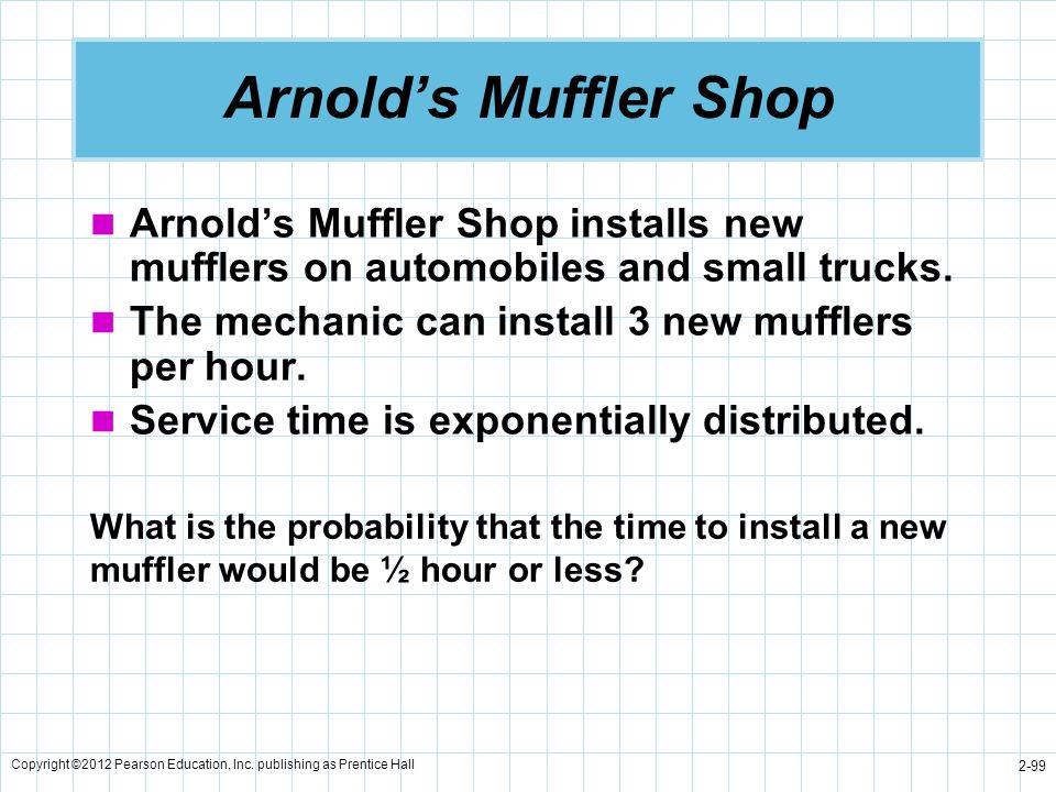 Arnold's Muffler Shop Arnold's Muffler Shop installs new mufflers on automobiles and small trucks. The mechanic can install 3 new mufflers per hour.
