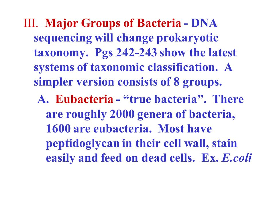 III. Major Groups of Bacteria - DNA sequencing will change prokaryotic taxonomy. Pgs 242-243 show the latest systems of taxonomic classification. A simpler version consists of 8 groups.