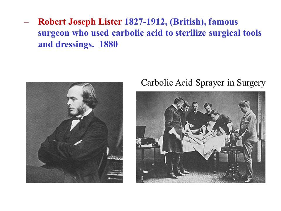 Robert Joseph Lister , (British), famous surgeon who used carbolic acid to sterilize surgical tools and dressings. 1880