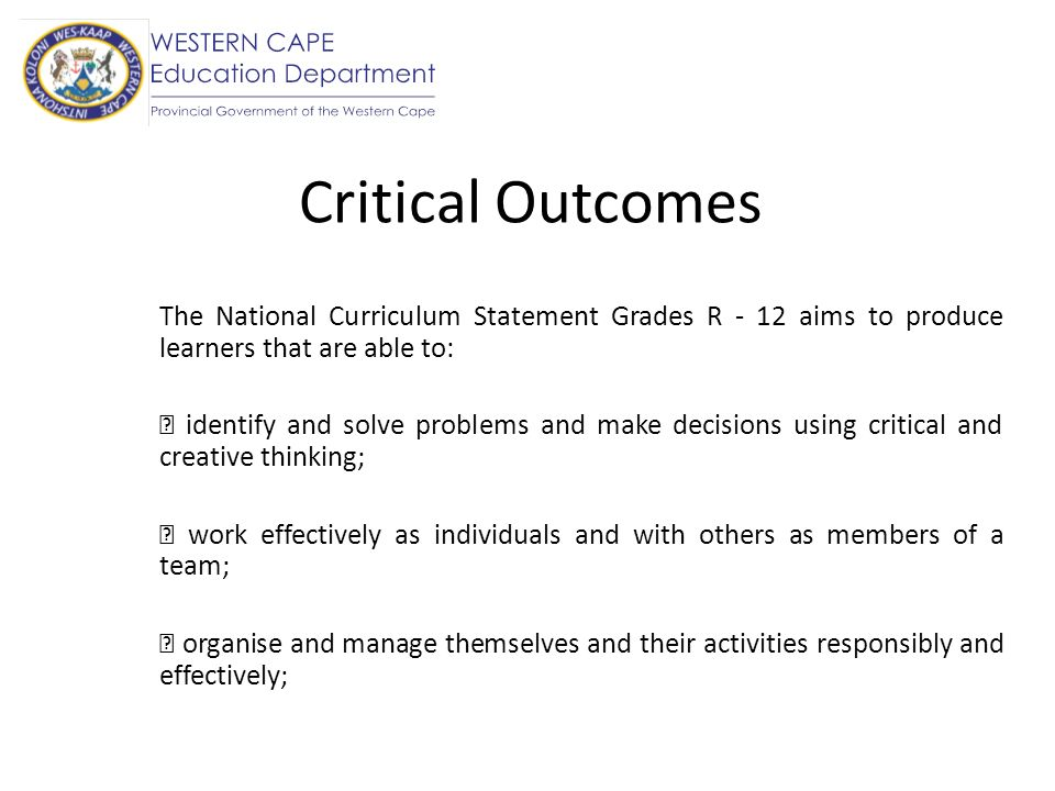 Critical Outcomes The National Curriculum Statement Grades R - 12 aims to produce learners that are able to: