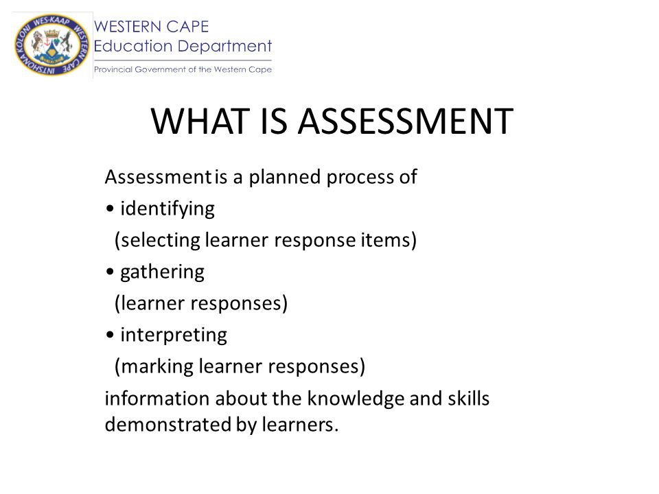 WHAT IS ASSESSMENT Assessment is a planned process of identifying