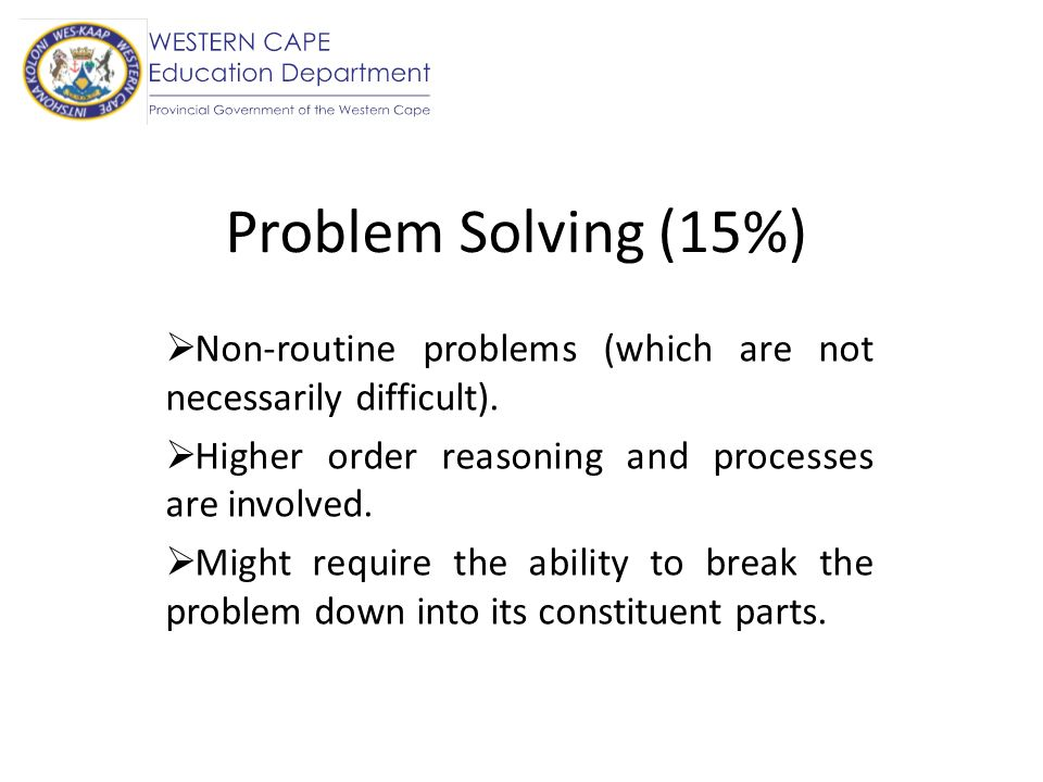 Problem Solving (15%) Non-routine problems (which are not necessarily difficult). Higher order reasoning and processes are involved.
