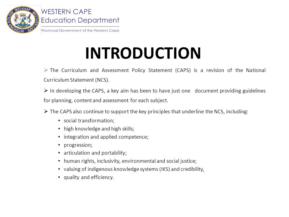 INTRODUCTION The Curriculum and Assessment Policy Statement (CAPS) is a revision of the National Curriculum Statement (NCS).