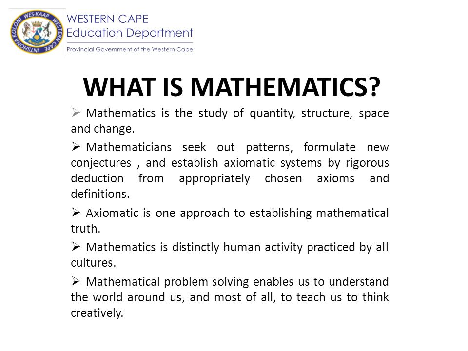 WHAT IS MATHEMATICS Mathematics is the study of quantity, structure, space and change.