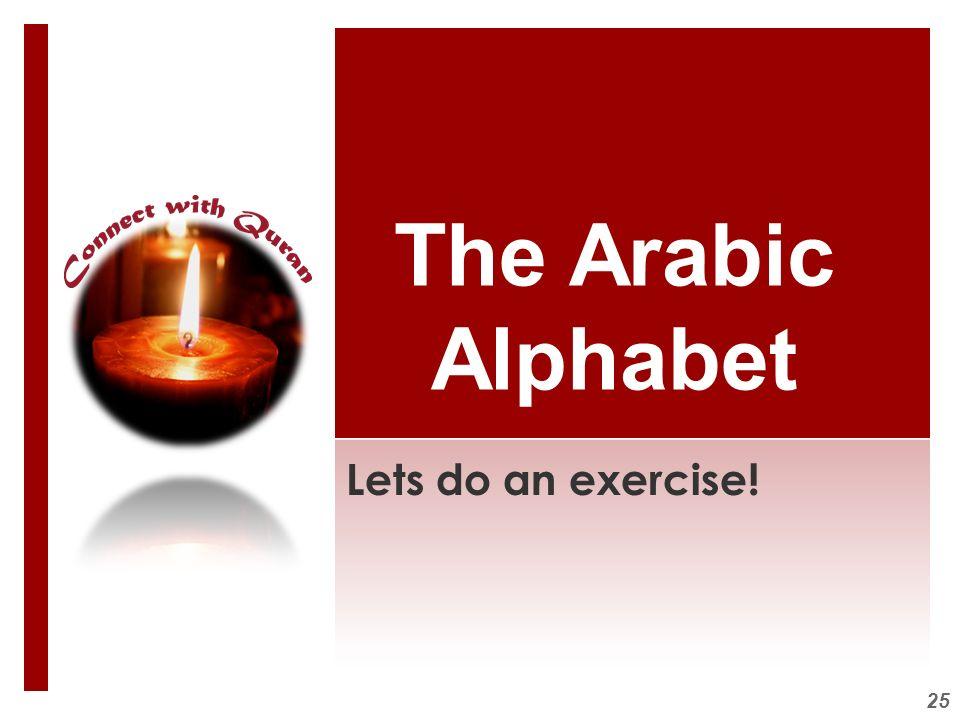The Arabic Alphabet Lets do an exercise!