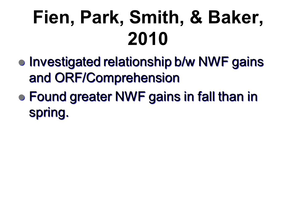 Fien, Park, Smith, & Baker, 2010 Investigated relationship b/w NWF gains and ORF/Comprehension.