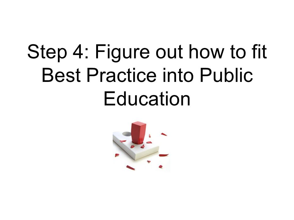 Step 4: Figure out how to fit Best Practice into Public Education