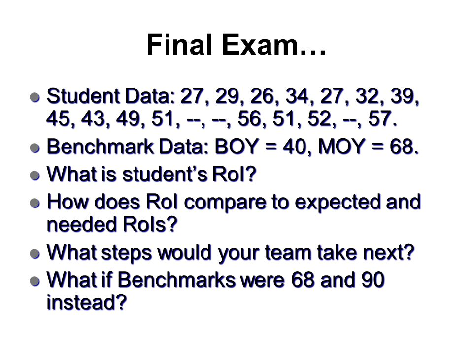 Final Exam… Student Data: 27, 29, 26, 34, 27, 32, 39, 45, 43, 49, 51, --, --, 56, 51, 52, --, 57. Benchmark Data: BOY = 40, MOY = 68.