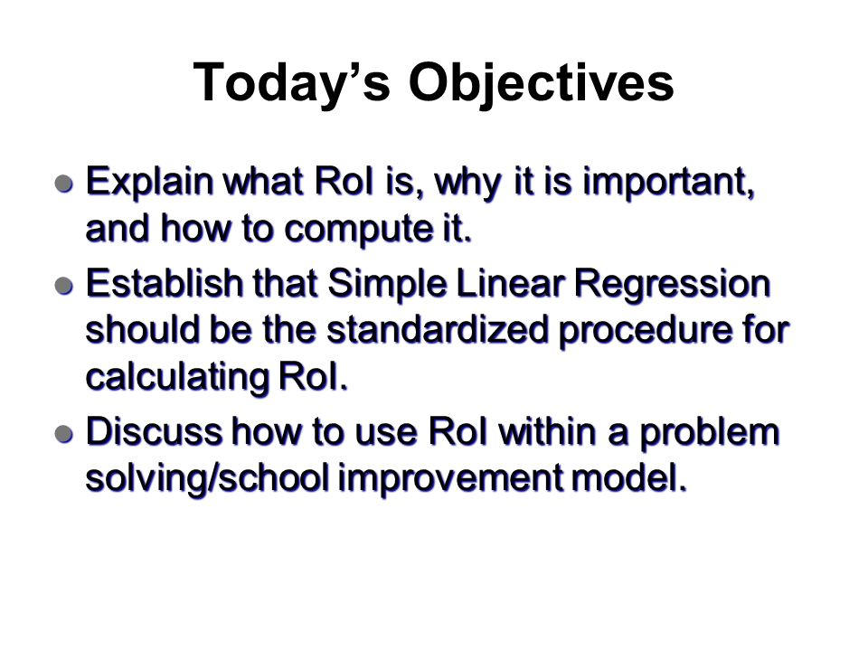 Today's Objectives Explain what RoI is, why it is important, and how to compute it.