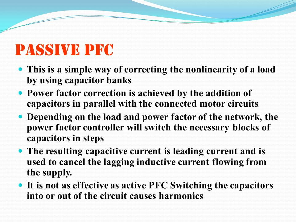 PASSIVE PFC This is a simple way of correcting the nonlinearity of a load by using capacitor banks.