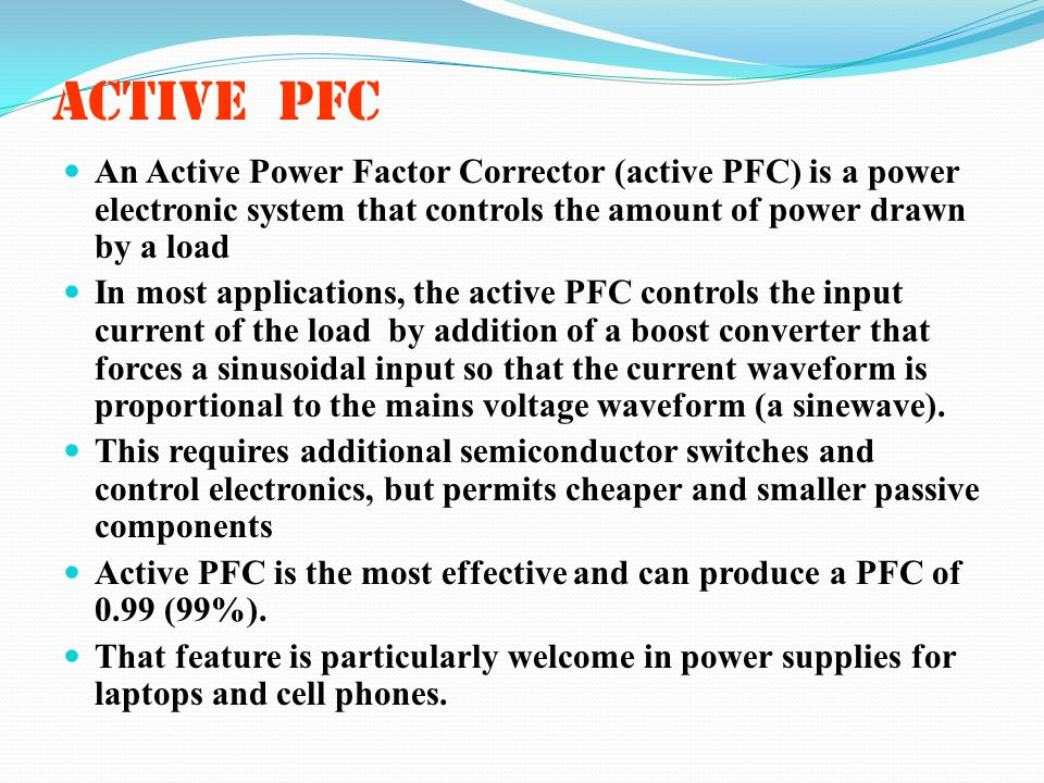 Active PFC An Active Power Factor Corrector (active PFC) is a power electronic system that controls the amount of power drawn by a load.