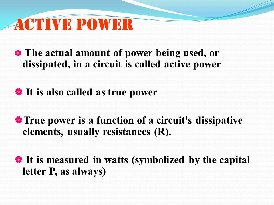 ACTIVE POWER It is also called as true power