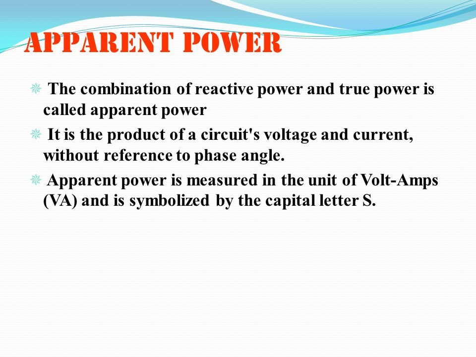 APPARENT POWER The combination of reactive power and true power is called apparent power.