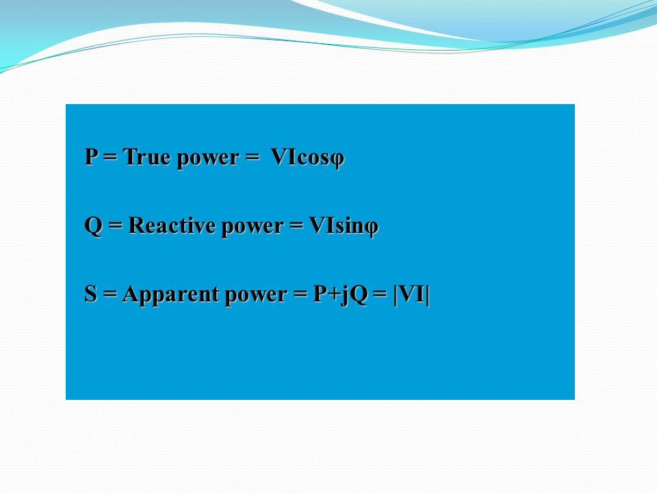 P = True power = VIcosφ Q = Reactive power = VIsinφ S = Apparent power = P+jQ = |VI|