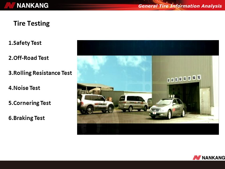 Tire Testing 1.Safety Test 2.Off-Road Test 3.Rolling Resistance Test 4.Noise Test 5.Cornering Test 6.Braking Test.