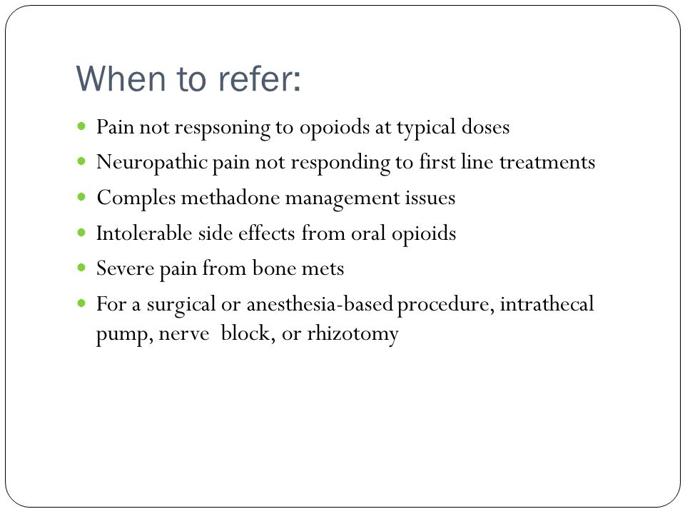 When to refer: Pain not respsoning to opoiods at typical doses