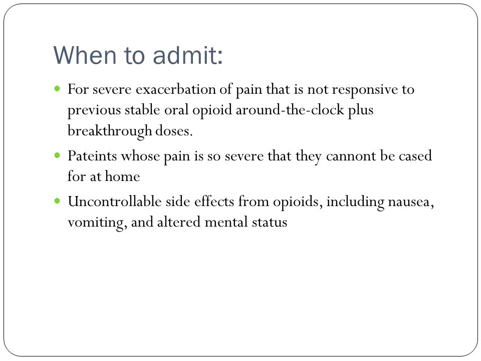 When to admit: For severe exacerbation of pain that is not responsive to previous stable oral opioid around-the-clock plus breakthrough doses.