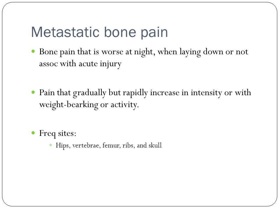 Metastatic bone pain Bone pain that is worse at night, when laying down or not assoc with acute injury.