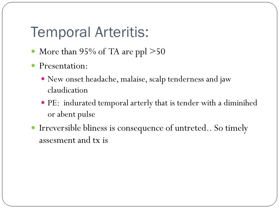 Temporal Arteritis: More than 95% of TA are ppl >50 Presentation: