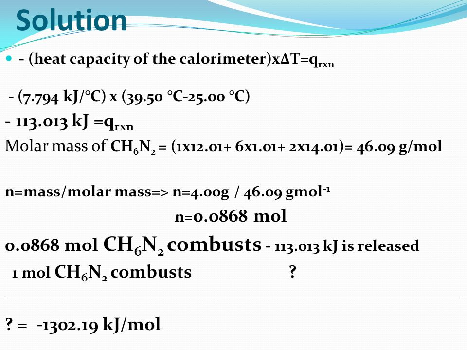 Solution - (heat capacity of the calorimeter)xΔT=qrxn. - (7.794 kJ/°C) x (39.50 °C-25.00 °C) - 113.013 kJ =qrxn.