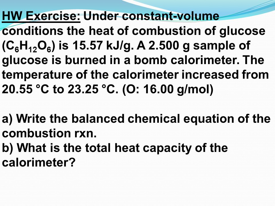 HW Exercise: Under constant-volume conditions the heat of combustion of glucose (C6H12O6) is 15.57 kJ/g. A 2.500 g sample of glucose is burned in a bomb calorimeter. The temperature of the calorimeter increased from 20.55 °C to 23.25 °C. (O: 16.00 g/mol)