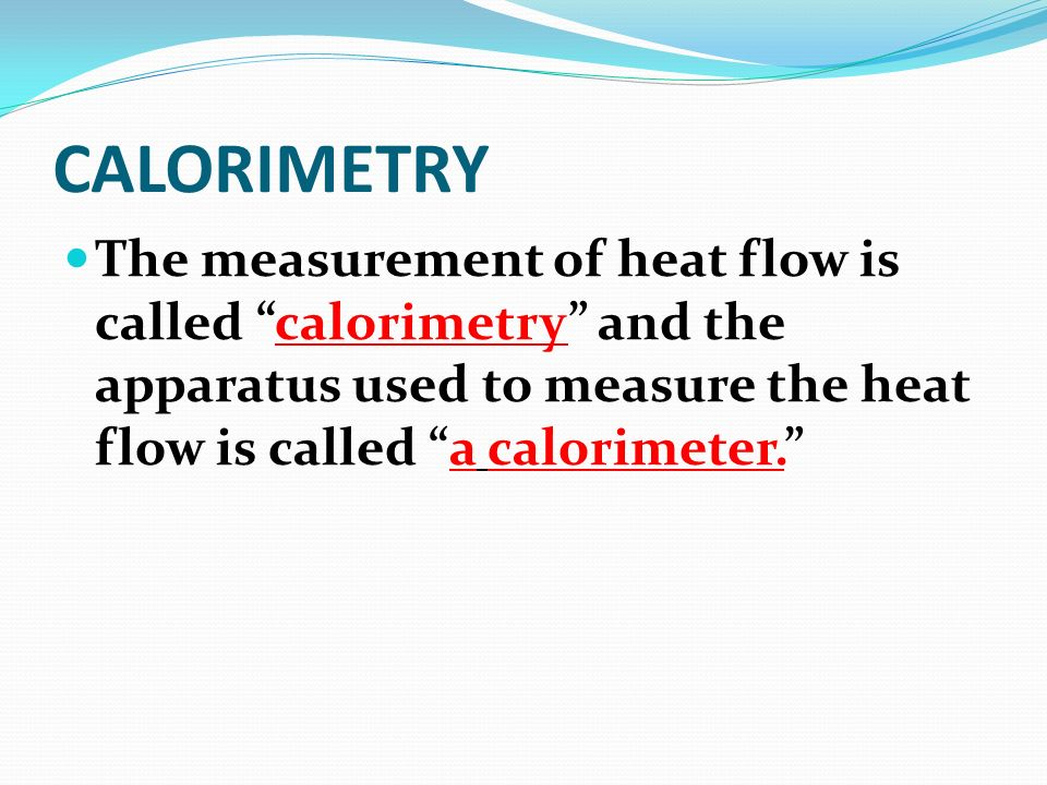 CALORIMETRY The measurement of heat flow is called calorimetry and the apparatus used to measure the heat flow is called a calorimeter.