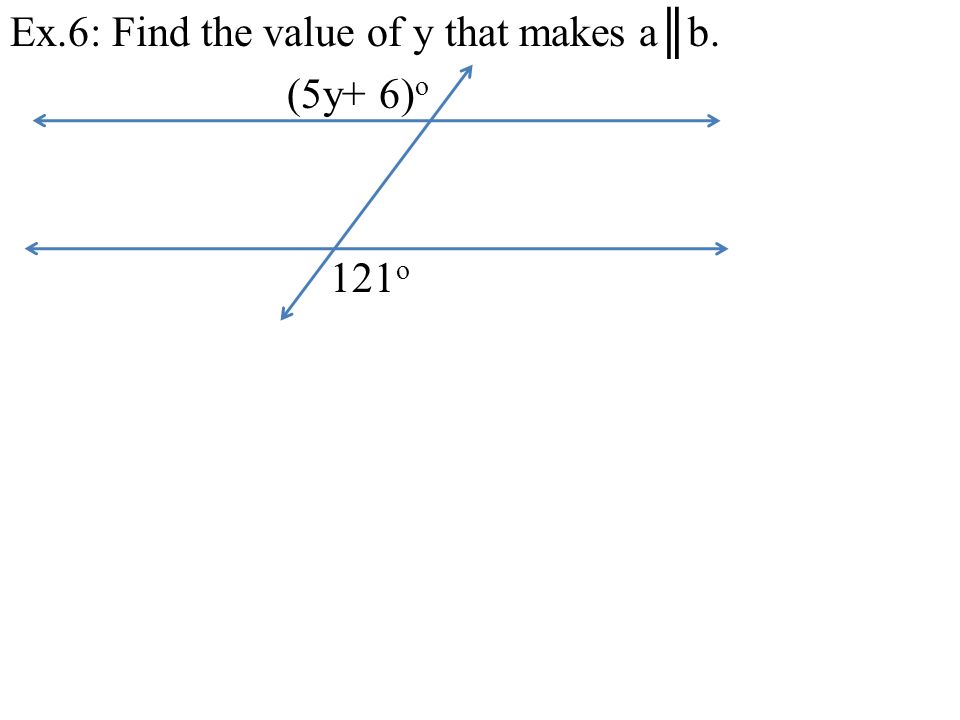 Ex.6: Find the value of y that makes a║b. (5y+ 6)o 121o