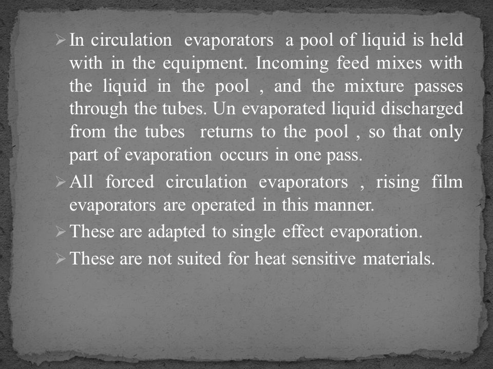 In circulation evaporators a pool of liquid is held with in the equipment. Incoming feed mixes with the liquid in the pool , and the mixture passes through the tubes. Un evaporated liquid discharged from the tubes returns to the pool , so that only part of evaporation occurs in one pass.