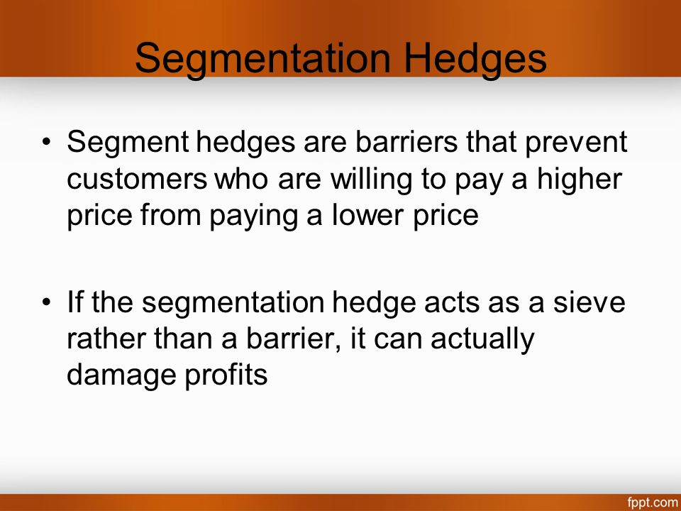 Segmentation Hedges Segment hedges are barriers that prevent customers who are willing to pay a higher price from paying a lower price.