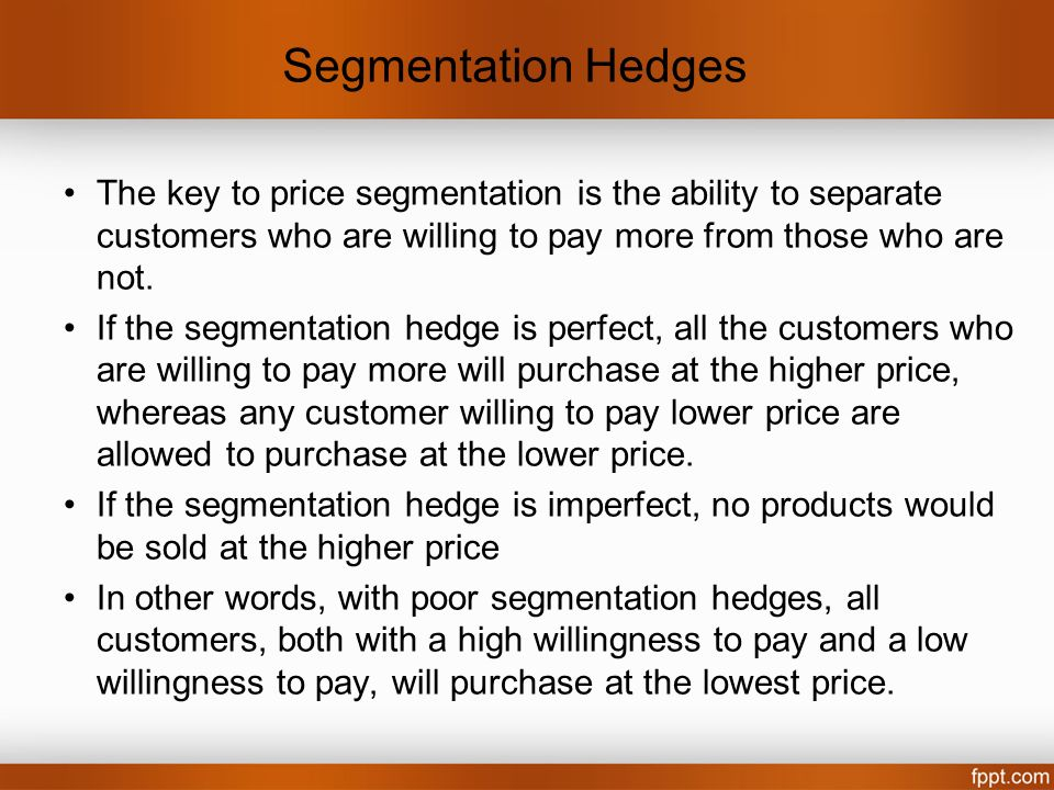 Segmentation Hedges The key to price segmentation is the ability to separate customers who are willing to pay more from those who are not.