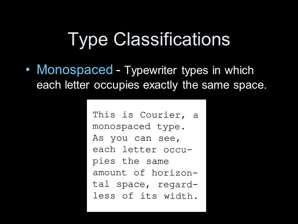 Type Classifications Monospaced - Typewriter types in which each letter occupies exactly the same space.
