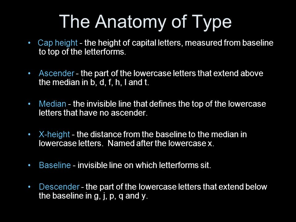 The Anatomy of Type • Cap height - the height of capital letters, measured from baseline to top of the letterforms.