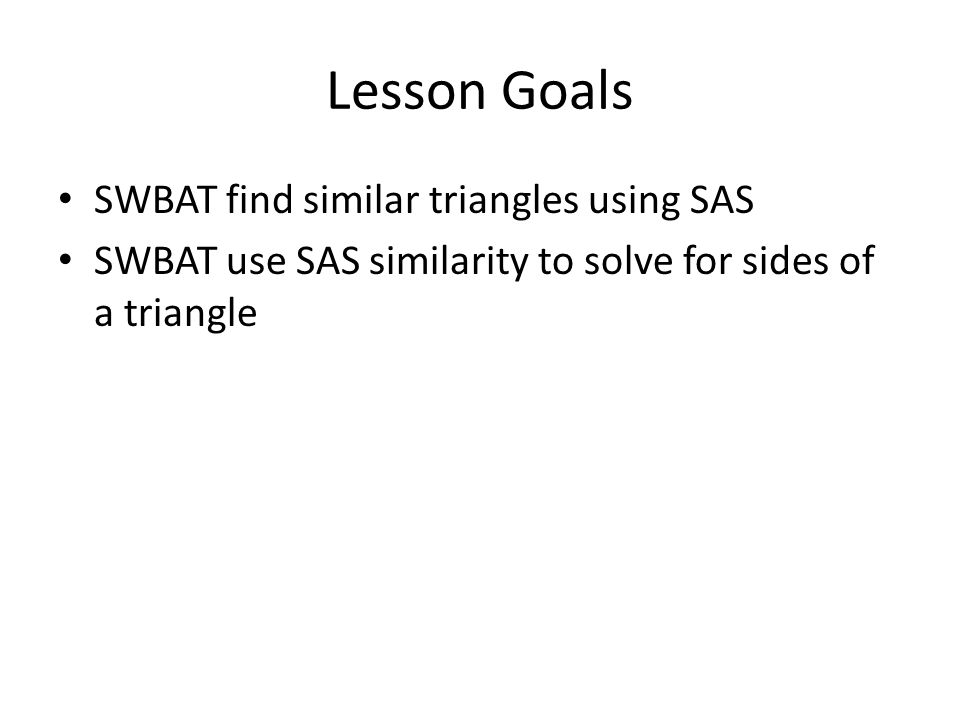 Lesson Goals SWBAT find similar triangles using SAS