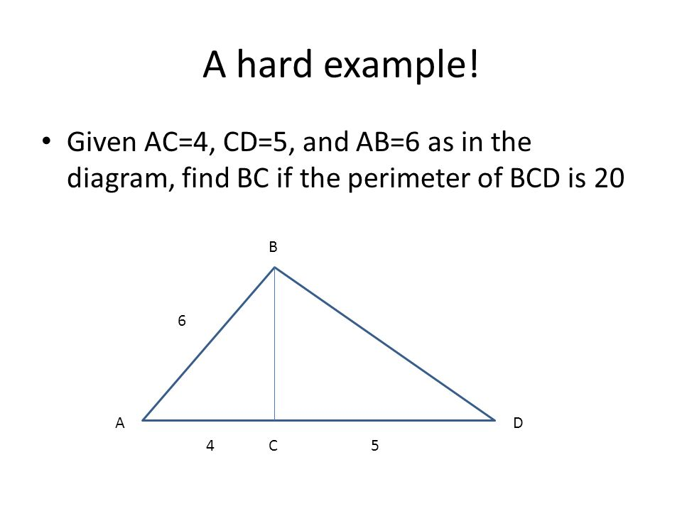 A hard example! Given AC=4, CD=5, and AB=6 as in the diagram, find BC if the perimeter of BCD is 20.