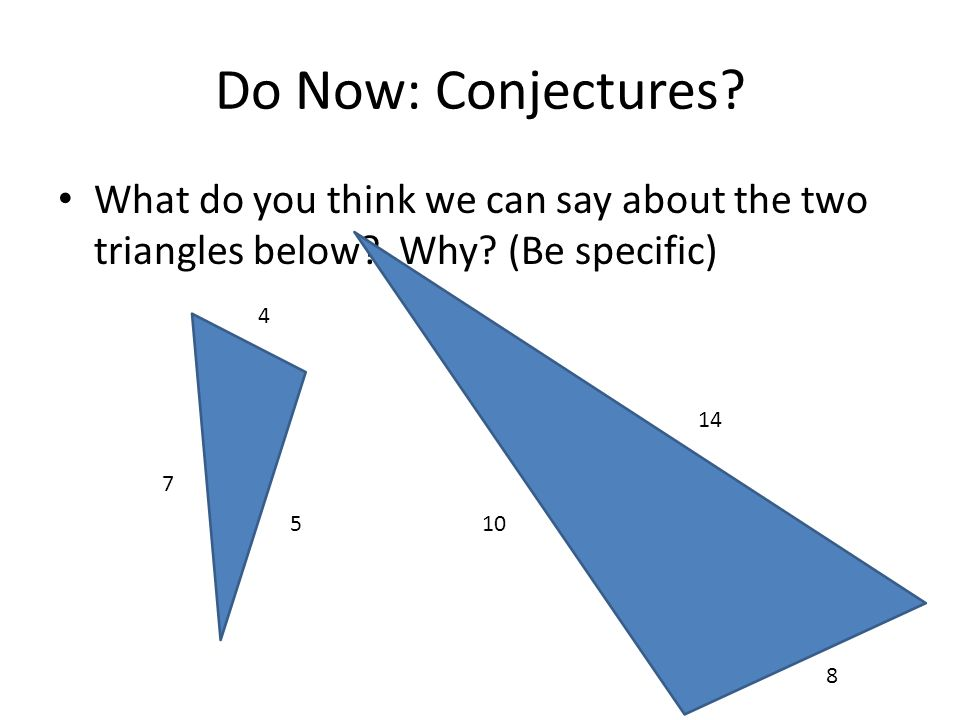 Do Now: Conjectures What do you think we can say about the two triangles below Why (Be specific)