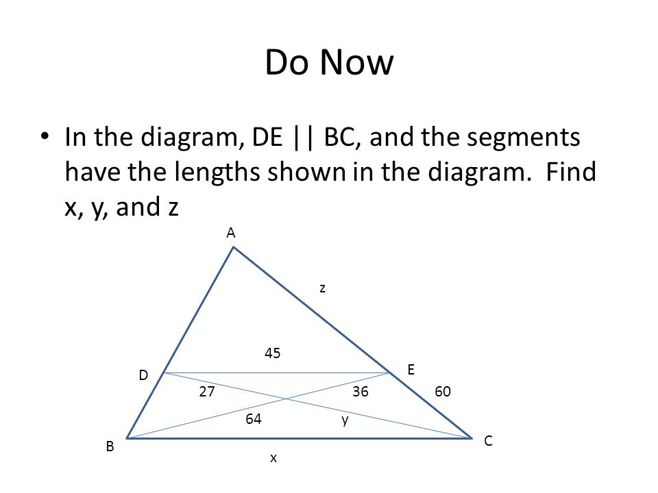 Do Now In the diagram, DE || BC, and the segments have the lengths shown in the diagram. Find x, y, and z.
