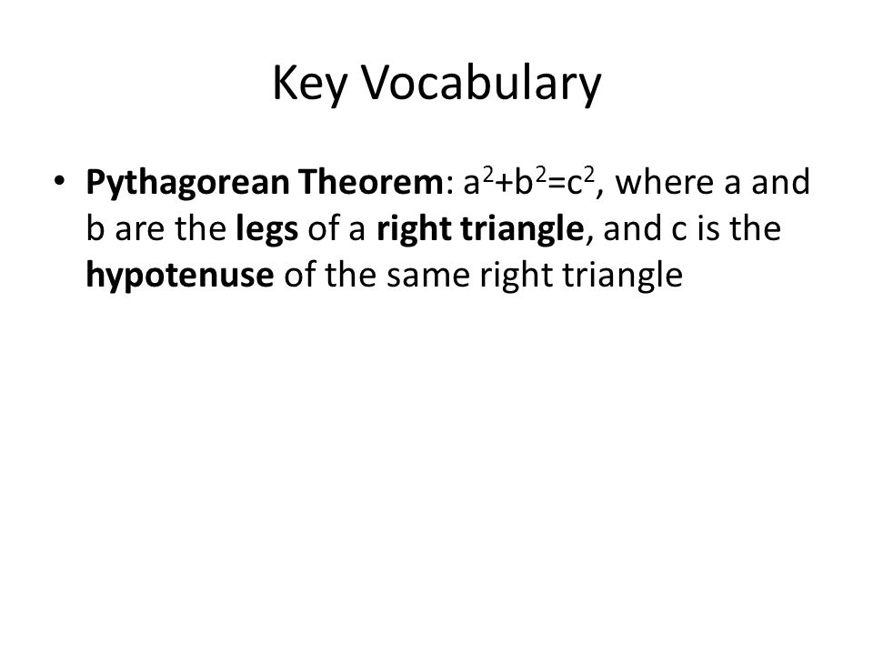 Key Vocabulary Pythagorean Theorem: a2+b2=c2, where a and b are the legs of a right triangle, and c is the hypotenuse of the same right triangle.