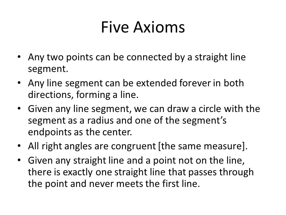 Five Axioms Any two points can be connected by a straight line segment. Any line segment can be extended forever in both directions, forming a line.