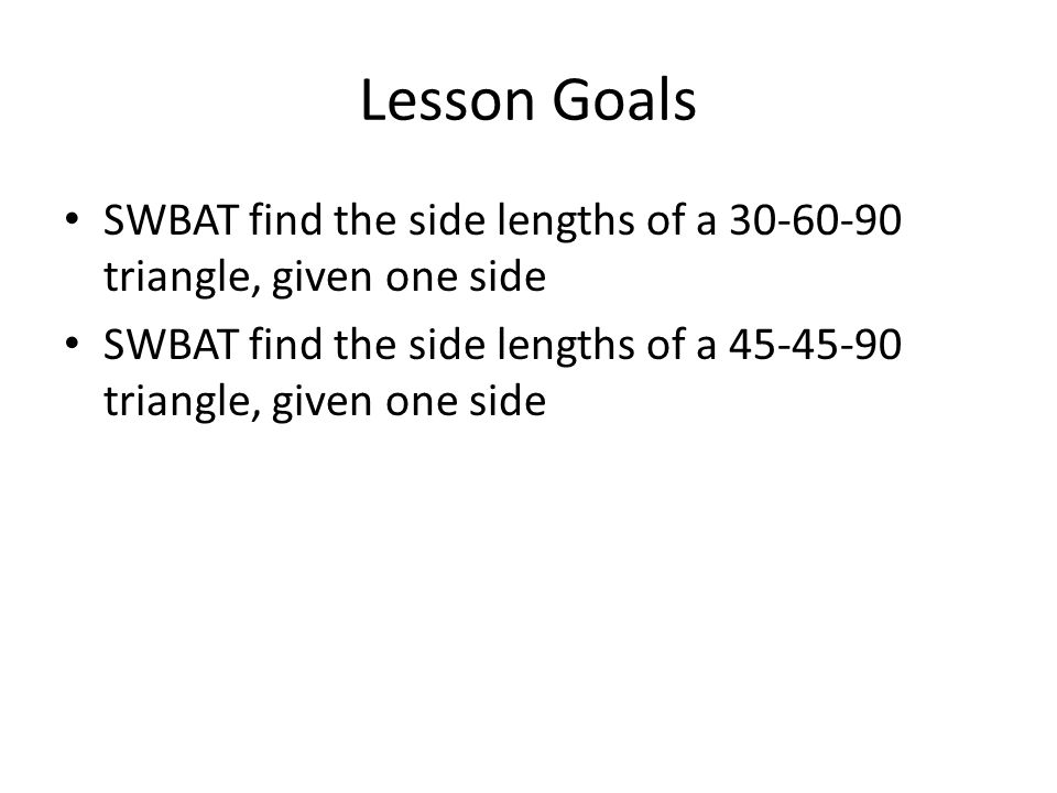Lesson Goals SWBAT find the side lengths of a 30-60-90 triangle, given one side.